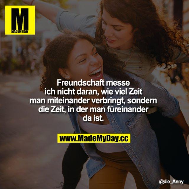 Freundschaft messe ich nicht daran, wie viel Zeit man miteinander verbringt, sondern die Zeit, in der man füreinander da ist.