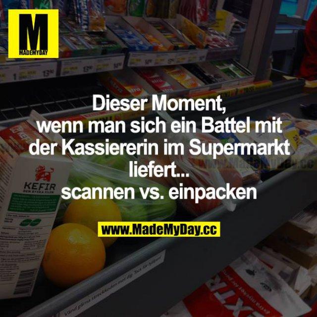 Dieser Moment, wenn man sich ein Battle mit der Kassiererin im Supermarkt liefert... scannen vs. einpacken.