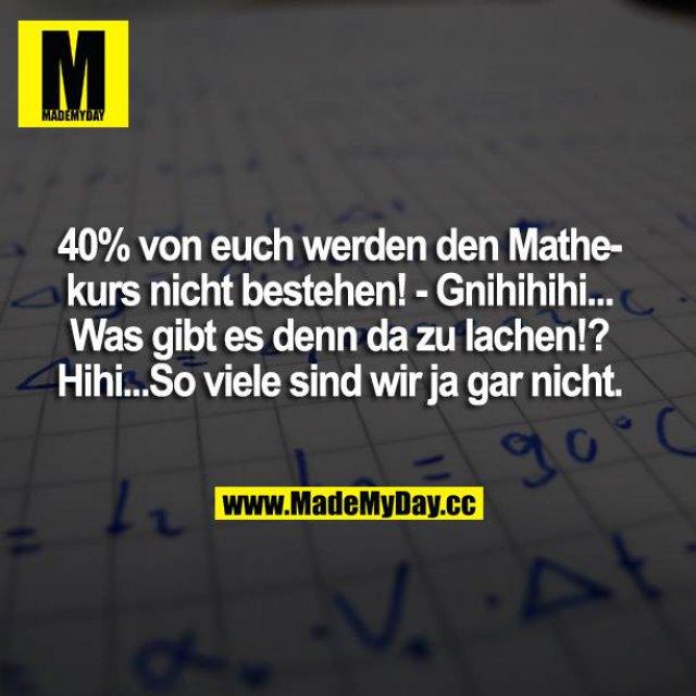 40% von euch werden den Mathe-Kurs nicht bestehen! - Gnihihihi... Was gibt es denn da zu lachen!? Hihi...So viele sind wir ja gar nicht.