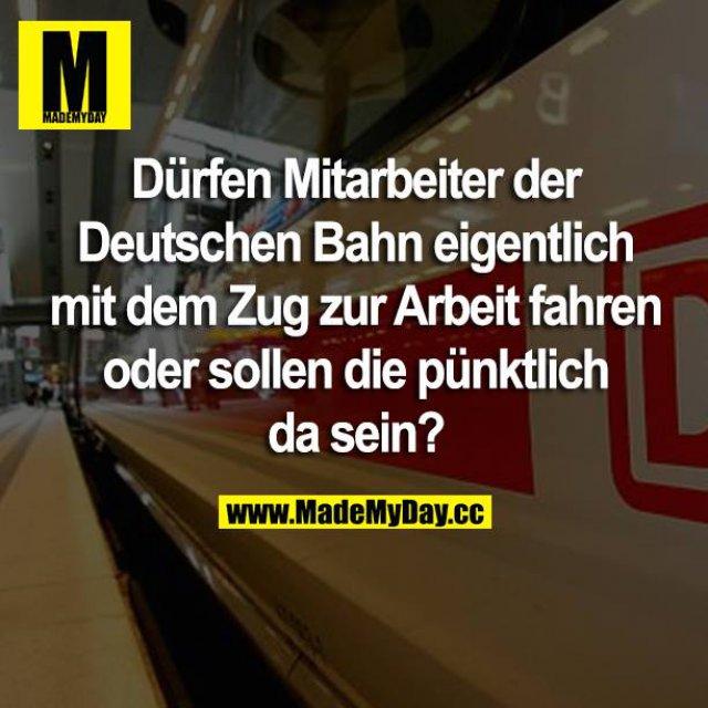 Dürfen Mitarbeiter der Deutschen Bahn eigentlich mit dem Zug zur Arbeit fahren oder müssen die pünktlich da sein?