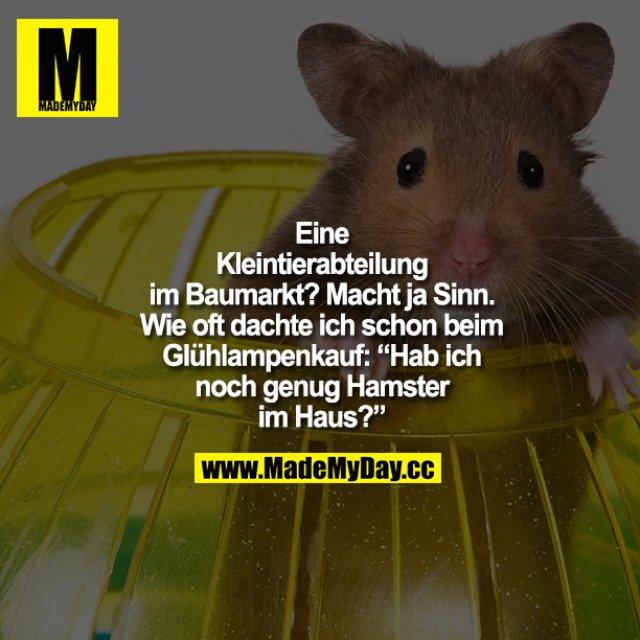 """Eine Kleintierabteilung im Baumarkt? Macht ja Sinn. Wie oft dachte ich schon beim Glühlampenkauf: """"Hab ich noch genug Hamster im Haus?"""""""