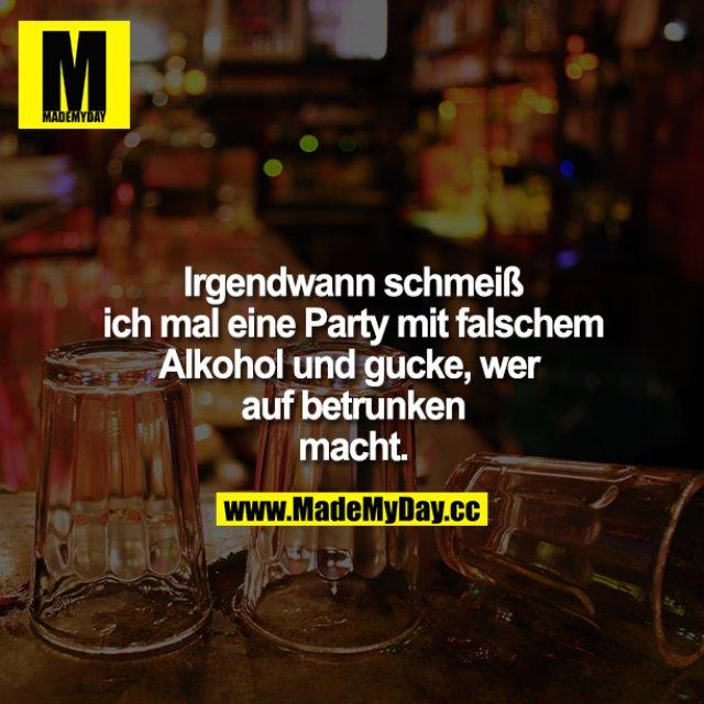 Irgendwann schmeiß ich mal eine Party mit falschen Alkohol und gucke, wer auf betrunken macht.