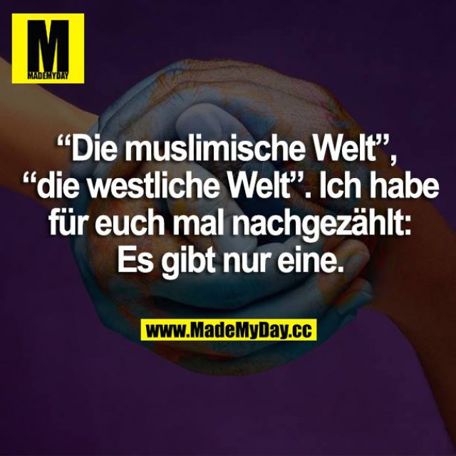 """""""Die muslimische Welt"""", """"die westliche Welt"""". Ich habe für euch mal nachgezählt: Es gibt nur eine."""