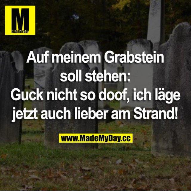 Auf meinem Grabstein soll stehen:<br /> Guck nicht so doof, ich läge auch lieber am Strand!