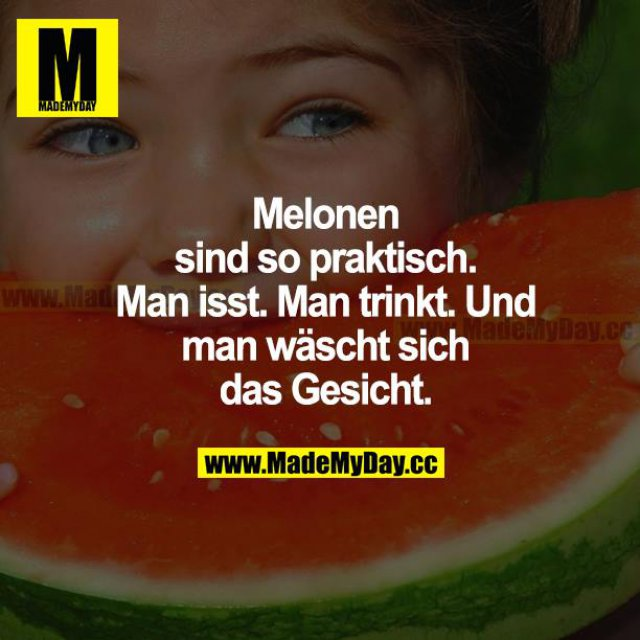 Melonen sind so praktisch. Man isst. Man trinkt. Und man wäscht sich das Gesicht.