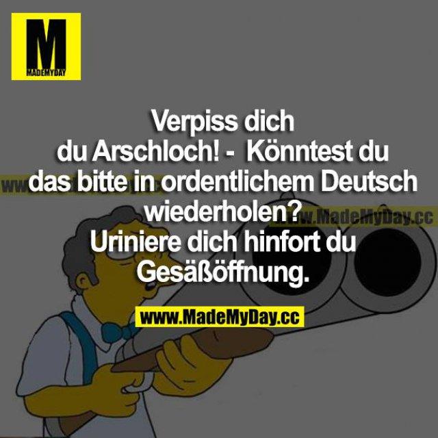 Verpiss dich du Arschloch!<br /> Könntest du das bitte in ordentlichem Deutsch wiederholen?<br /> Uriniere dich hinfort du Gesäßöffnung.
