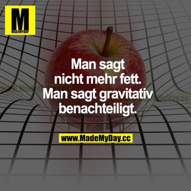 Man sagt nicht mehr fett. Man sagt gravitativ benachteiligt.