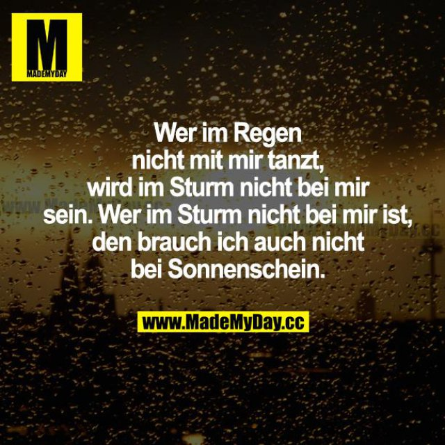 Wer im Regen nicht mit mir tanzt, wird im Sturm nicht bei mir sein. Wer im Sturm nicht bei mir ist, den brauch ich auch nicht bei Sonnenschein.