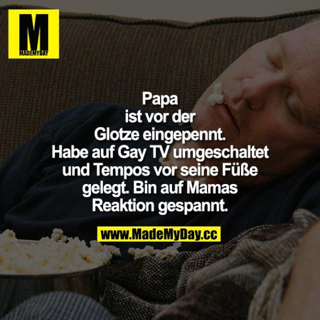 Papa ist vor der Glotze eingepennt. Habe auf Gay TV umgeschaltet und Tempos vor seine Füße gelegt.<br /> Bin auf Mamas Reaktion gespannt.