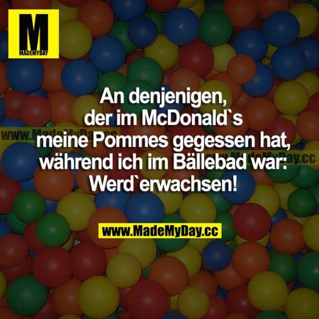 An denjenigen, der im McDonald's meine Pommes gegessen hat, während ich im Bällebad war: Werd erwachsen!