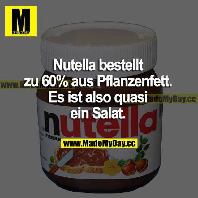 Nutella besteht zu 60% aus Pflanzenfett. Es ist also quasi ein Salat.