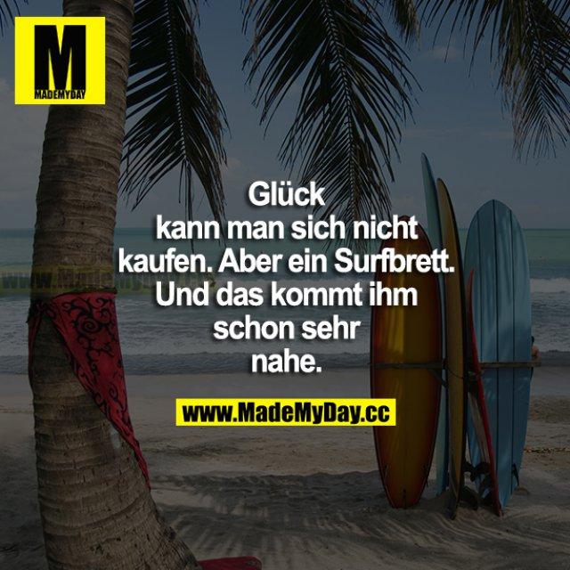 Glück kann man sich nicht kaufen. Aber ein Surfbrett. Und das kommt ihm schon sehr nahe.