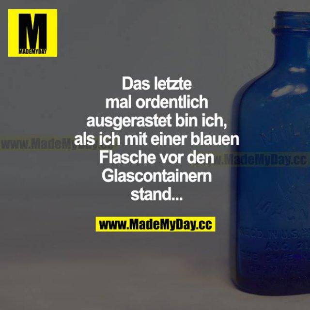 Das letzte Mal ordentlich ausgerastet bin ich, als ich mit einer blauen Flasche vor den Glascontainern stand...