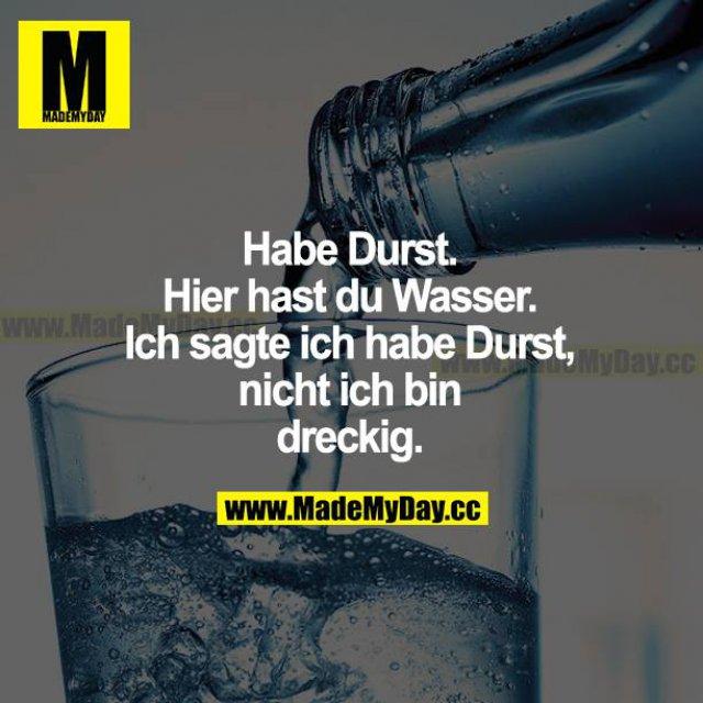 Habe Durst. Hier hast du Wasser. Ich sagte, ich habe Durst, nicht ich bin dreckig.