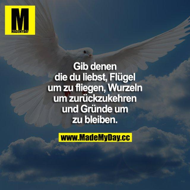 Gib denen die Du liebst, Flügel um zu fliegen, Wurzeln um zurückzukehren und Gründe, um zu bleiben.