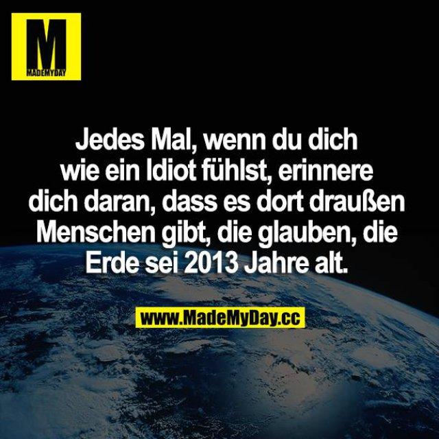 Jedes Mal, wenn du dich wie ein Idiot fühlst, erinnere dich daran, dass es dort draußen Menschen gibt, die glauben, die Erde sei 2013 Jahre alt.