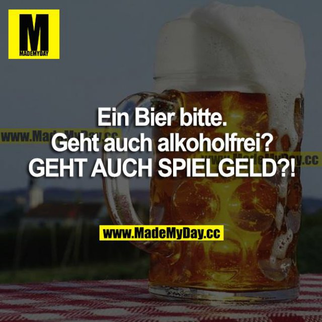 Ein Bier bitte. Geht auch alkoholfrei?<br /> GEHT AUCH SPIELGELD?