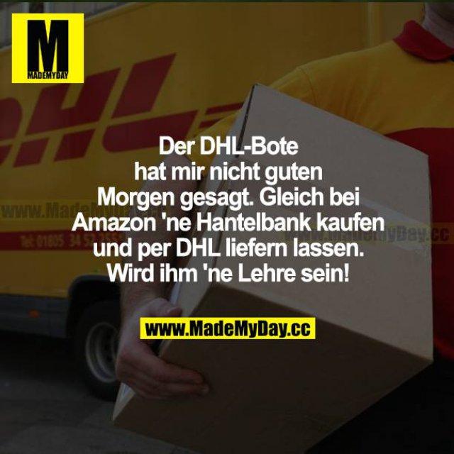 Der DHL-Bote hat mir nicht guten Morgen gesagt. Gleich bei Amazon ne Hantelbank gekauft und per DHL liefern lassen. Wird ihm ne Lehre sein!