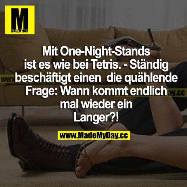 Mit One-Night-Stands ist es wie bei Tetris. - Ständig beschäftigt einen die quälende Frage: Wann kommt endlich mal wieder ein Langer?!