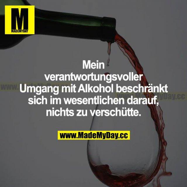 Mein verantwortungsvoller Umgang mit Alkohol beschränkt sich im Wesentlichen darauf, nichts zu verschütten.