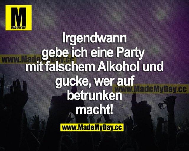 Irgendwann gebe ich eine Party mit falschem Alkohol und gucke, wer auf betrunken macht!