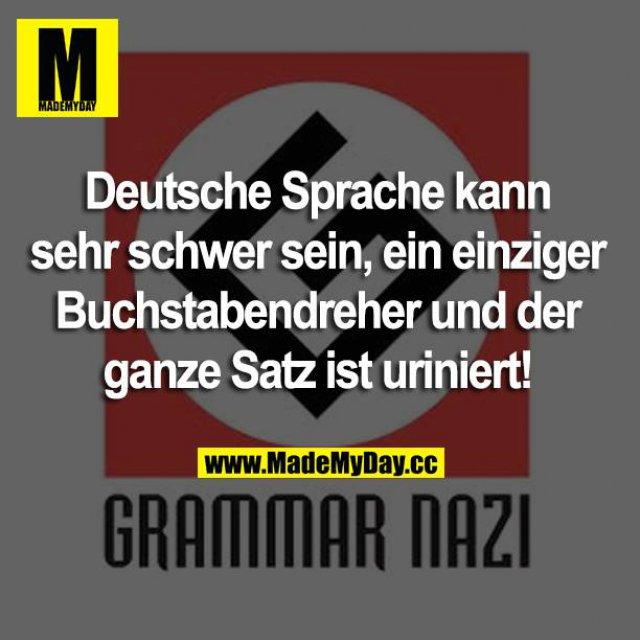 Deutsche Sprache kann sehr schwer sein, ein einziger Buchstabendreher und der ganze Satz ist uriniert!