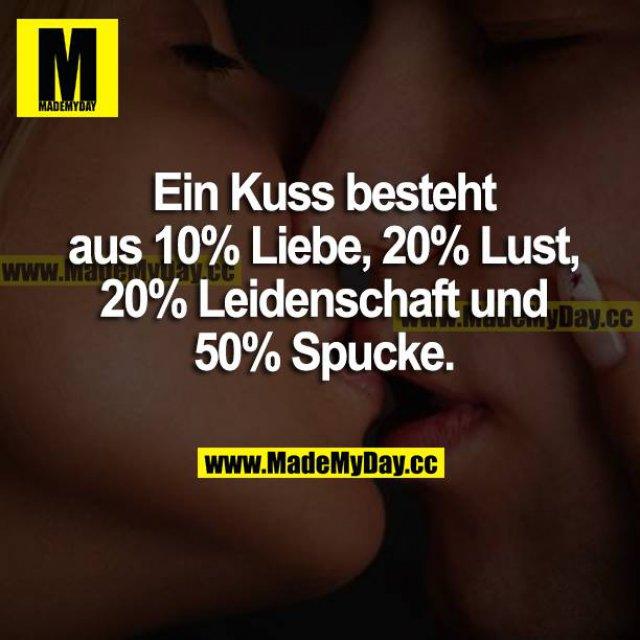 Ein Kuss besteht aus 10% Liebe, 20% Lust, 20% Leidenschaft und zu 50% Spucke.
