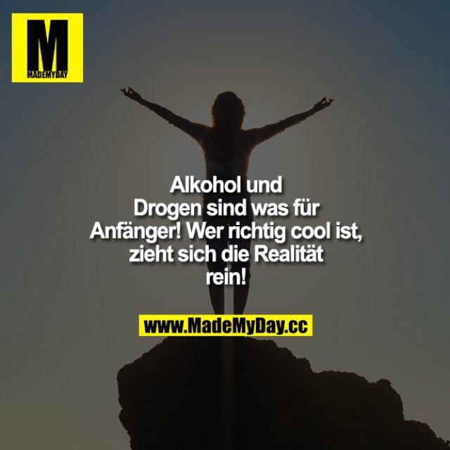 Alkohol und Drogen sind was für Anfänger!<br /> Wer richtig cool ist, zieht sich die Realität rein!