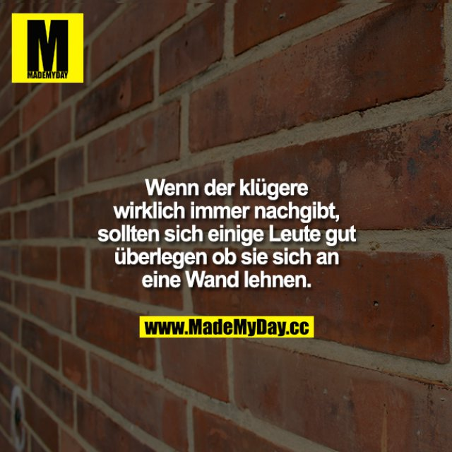 Wenn der klügere wirklich immer nachgibt, sollten sich einige Leute gut überlegen, ob sie sich an eine Wand lehnen.