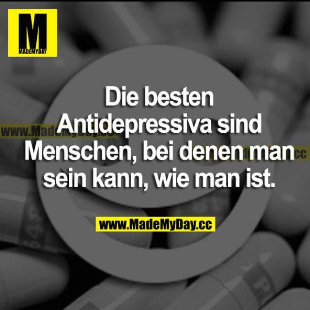 Die besten Antidepressiva sind Menschen, bei denen man sein kann, wie man ist.