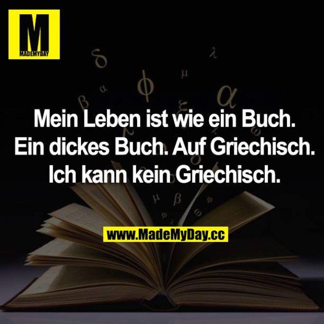 Mein Leben ist wie ein Buch. Ein dickes Buch. Auf Griechisch. Ich kann kein Griechisch.