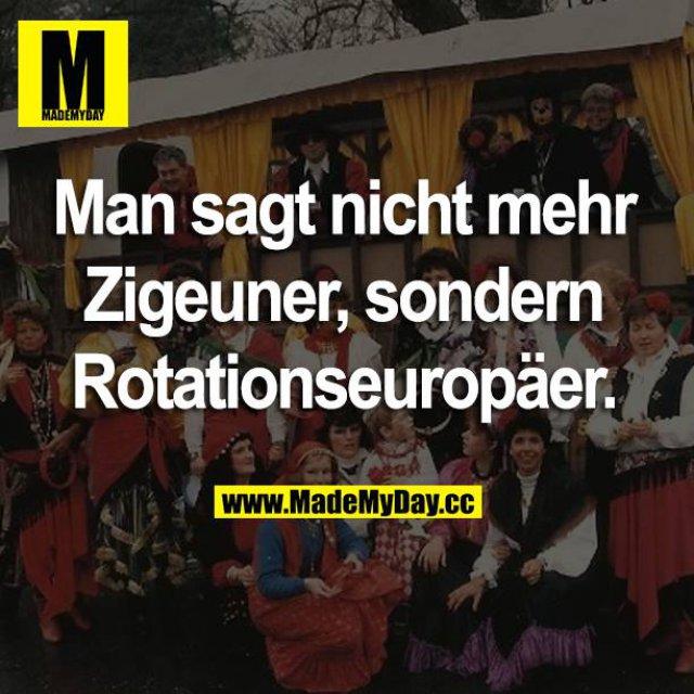 Man sagt nicht mehr Zigeuner, sondern Rotationseuropäer.
