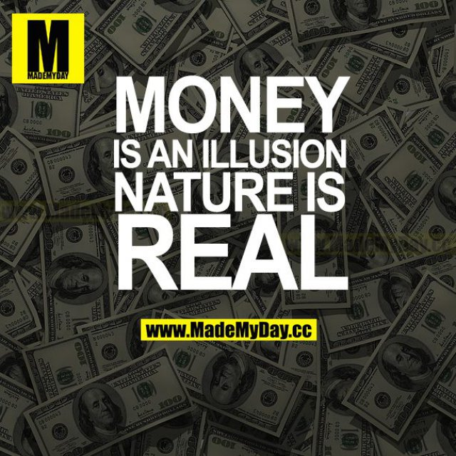 MONEY IS AN ILLUSION NATURE IS REAL