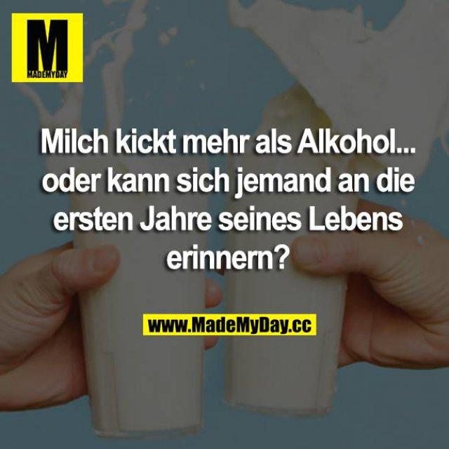Milch kickt mehr als Alkohol... oder kann sich jemand an die ersten Jahre seines Lebens erinnern?