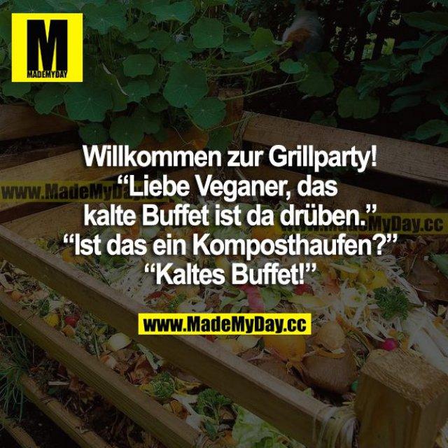 """Willkommen zur Grillparty! """"Liebe Veganer, das kalte Buffet ist da drüben."""" """"Ist das ein Komposthaufen?"""" """"Kaltes Buffet!"""""""