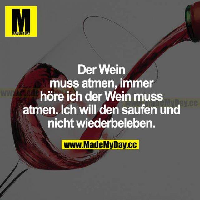 Der Wein muss atmen, immer höre ich, der Wein muss atmen. Ich will den saufen und nicht wiederbeleben.