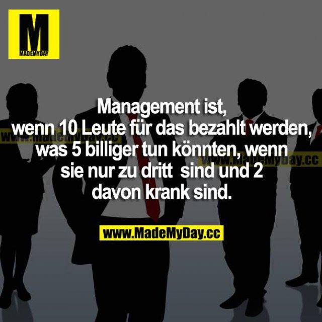 Management ist, wenn 10 Leute für das bezahlt werden, was 5 billiger tun könnten, wenn sie nur zu dritt sind und 2 davon krank sind.