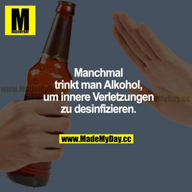 Manchmal trinkt man Alkohol, um innere Verletzungen zu desinfizieren.