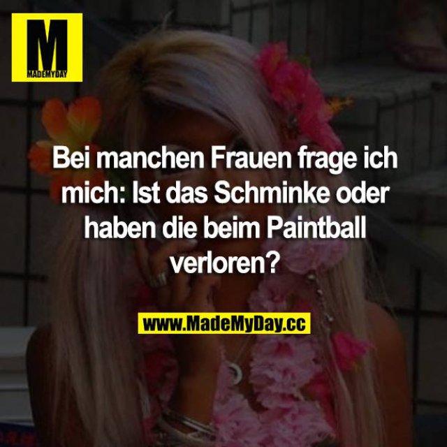Bei manchen Frauen frage ich mich: Ist das Schminke oder haben die beim Paintball verloren?