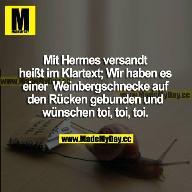 Mit Hermes versandt heißt im Klartext; Wir haben es einer Weinbergschnecke gebunden und wünschen toi, toi, toi.