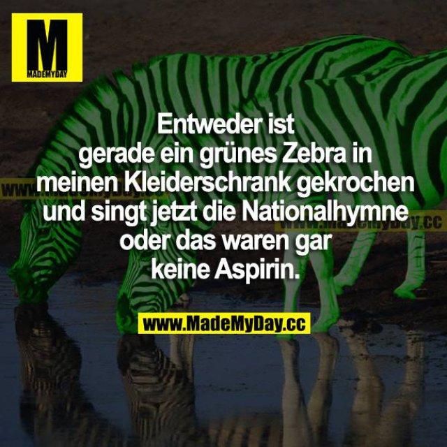 Entweder ist gerade ein grünes Zebra in meinen Kleiderschrank gekrochen und singt jetzt die Nationalhymne oder das waren gar keine Aspirin.