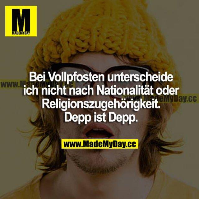 Bei Vollpfosten unterscheide ich nicht nach Nationalität oder Religionszugehörigkeit. Depp ist Depp.