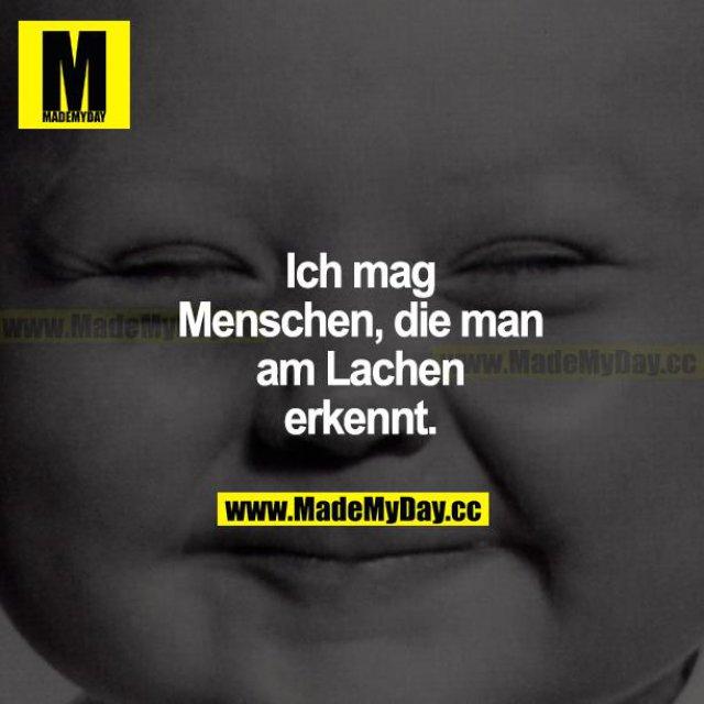 Ich mag Menschen, die man am Lachen erkennt.