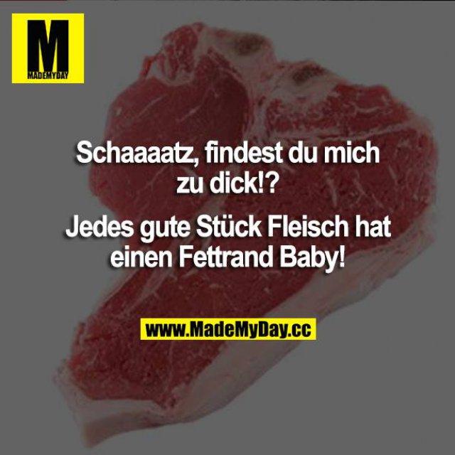 Schatz, findest du mich zu dick!?<br /> Jedes gute Stück Fleisch hat einen Fettrand Baby!