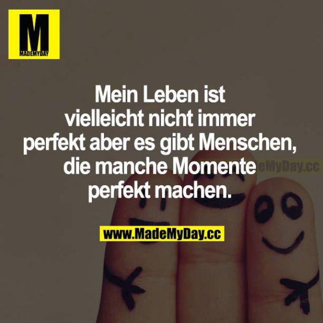Mein Leben ist vielleicht nicht immer perfekt, aber es gibt Menschen, die manche Momente perfekt machen.