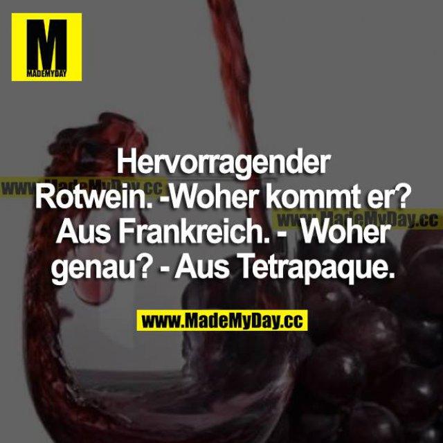 Hervorragender Rotwein. <br /> Woher kommt der?<br /> Aus Frankreich.<br /> Woher genau?<br /> Aus Tetrapaque.