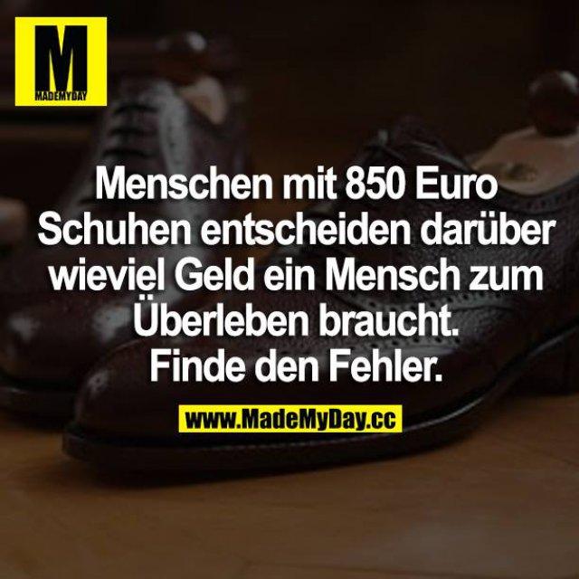 Menschen mit 850 Euro Schuhen entscheiden darüber wieviel Geld ein Mensch zum Überleben braucht. Finde den Fehler.