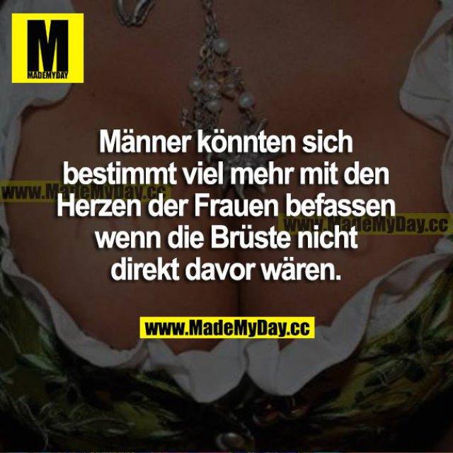 Männer könnten sich bestimmt viel mehr mit den Herzen der Frauen befassen wenn die Brüste nicht direkt davor wären.