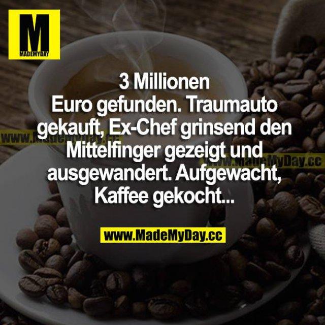 3 Millionen Euro gefunden. Traumauto gekauft, Ex-Chef grinsend den Mittelfinger gezeigt und ausgewandert. Aufgewacht, Kaffee gekocht...