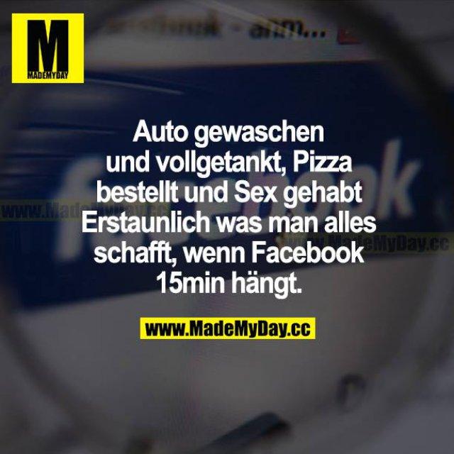 Auto gewaschen und vollgetankt, Pizza bestellt und Sex gehabt. Erstaunlich, was man alles schafft, wenn Facebook 15 Min hängt.
